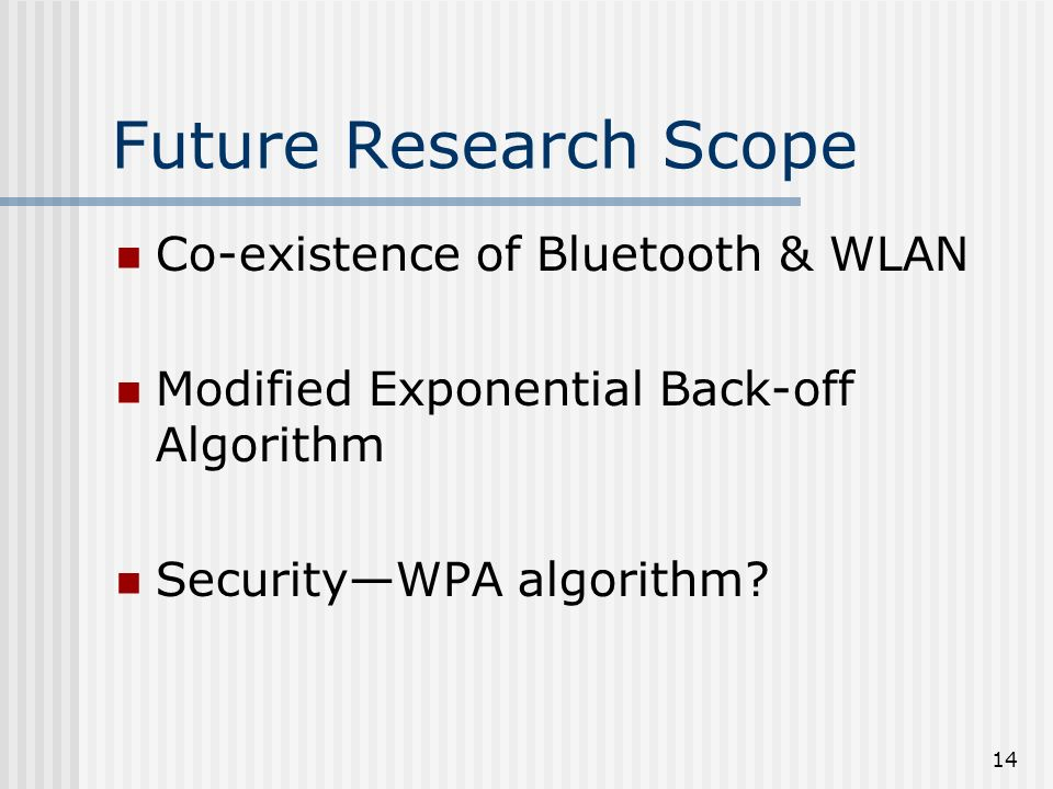 14 Future Research Scope Co-existence of Bluetooth & WLAN Modified Exponential Back-off Algorithm SecurityWPA algorithm