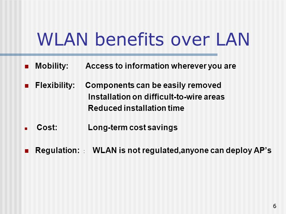 6 WLAN benefits over LAN Mobility: Access to information wherever you are Flexibility: Components can be easily removed Installation on difficult-to-wire areas Reduced installation time Cost: Long-term cost savings Regulation: : WLAN is not regulated,anyone can deploy APs