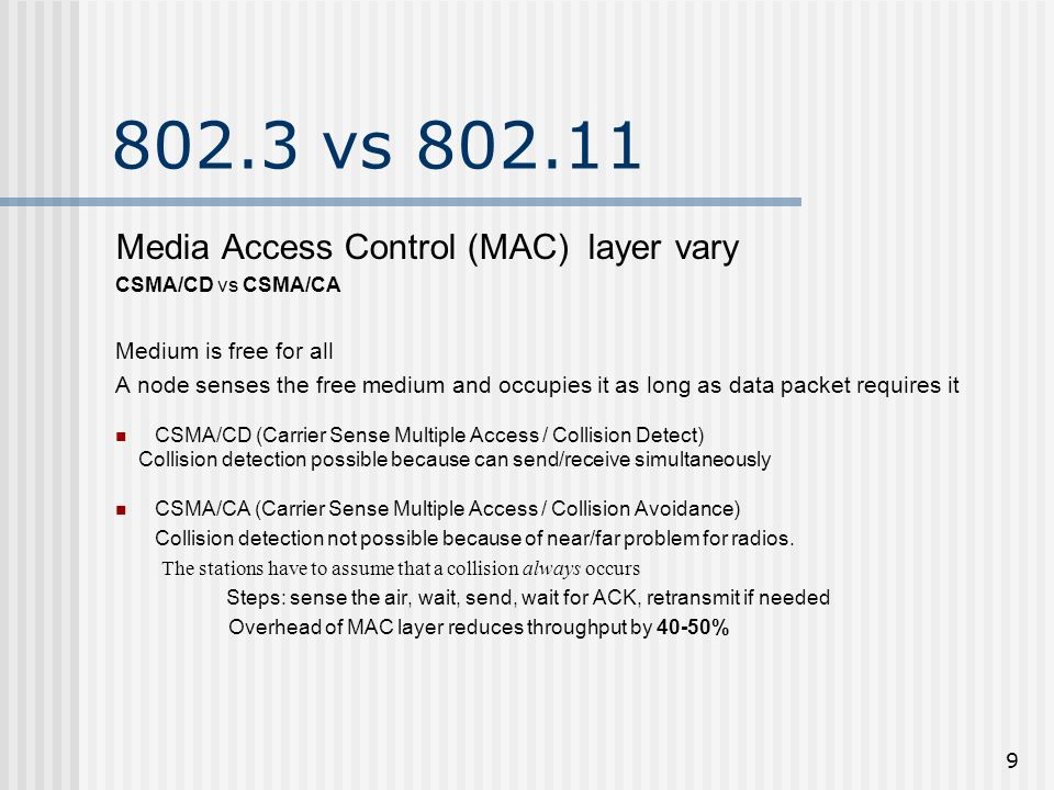 9 802.3 vs 802.11 Media Access Control (MAC) layer vary CSMA/CD vs CSMA/CA Medium is free for all A node senses the free medium and occupies it as long as data packet requires it CSMA/CD (Carrier Sense Multiple Access / Collision Detect) Collision detection possible because can send/receive simultaneously CSMA/CA (Carrier Sense Multiple Access / Collision Avoidance) Collision detection not possible because of near/far problem for radios.