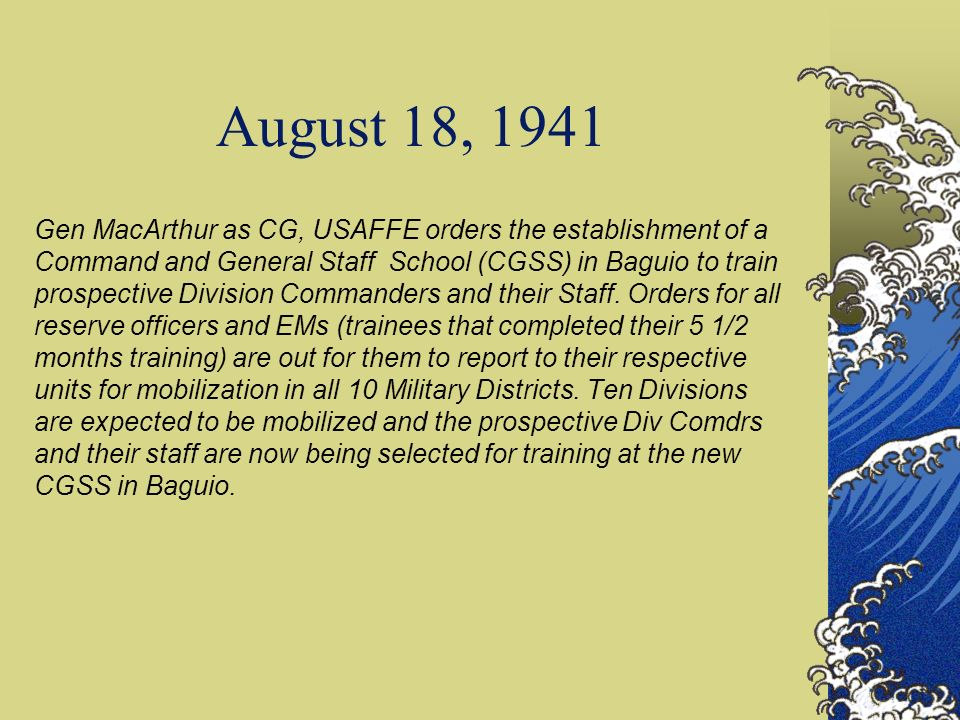 August 18, 1941 Gen MacArthur as CG, USAFFE orders the establishment of a Command and General Staff School (CGSS) in Baguio to train prospective Division Commanders and their Staff.