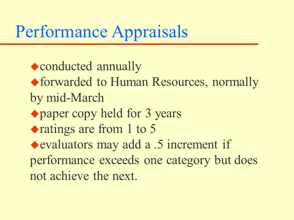 Performance Appraisals u conducted annually u forwarded to Human Resources, normally by mid-March u paper copy held for 3 years u ratings are from 1 to 5 u evaluators may add a.5 increment if performance exceeds one category but does not achieve the next.