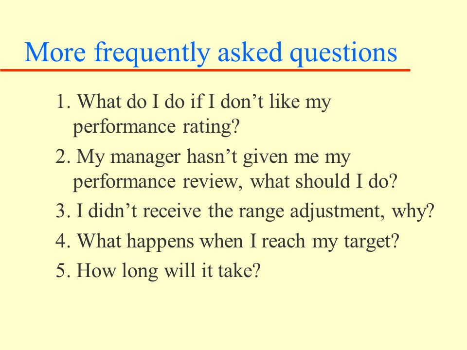 More frequently asked questions 1. What do I do if I dont like my performance rating.