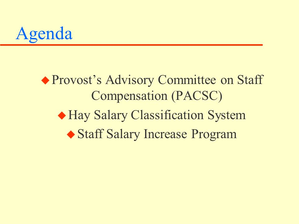 Agenda u Provosts Advisory Committee on Staff Compensation (PACSC) u Hay Salary Classification System u Staff Salary Increase Program