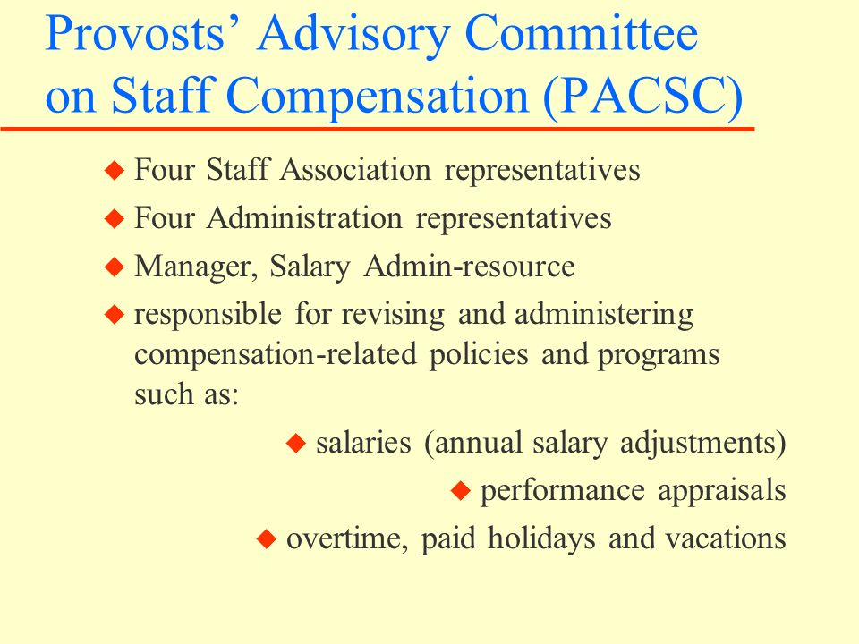 Provosts Advisory Committee on Staff Compensation (PACSC) u Four Staff Association representatives u Four Administration representatives u Manager, Salary Admin-resource u responsible for revising and administering compensation-related policies and programs such as: u salaries (annual salary adjustments) u performance appraisals u overtime, paid holidays and vacations