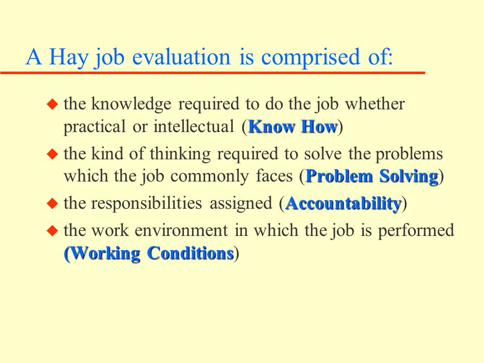 A Hay job evaluation is comprised of: Know How u the knowledge required to do the job whether practical or intellectual (Know How) Problem Solving u the kind of thinking required to solve the problems which the job commonly faces (Problem Solving) Accountability u the responsibilities assigned (Accountability) (Working Conditions u the work environment in which the job is performed (Working Conditions)