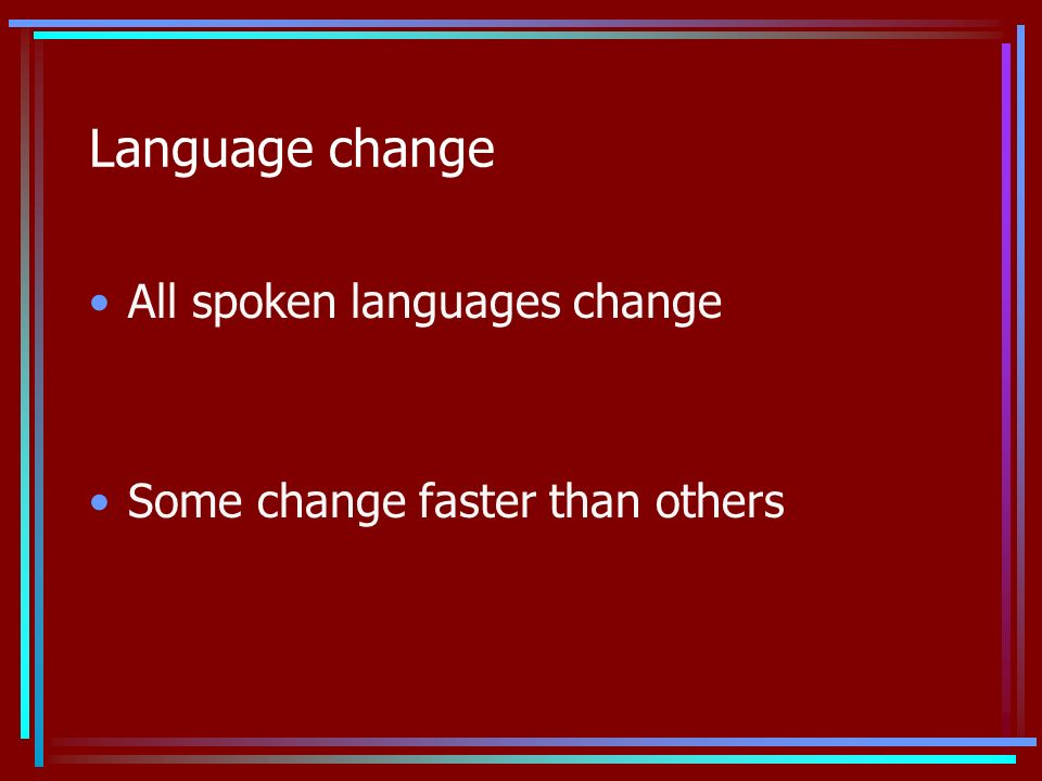 Language change All spoken languages change Some change faster than others
