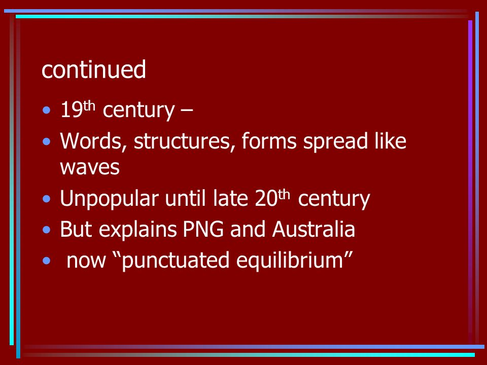 continued 19 th century – Words, structures, forms spread like waves Unpopular until late 20 th century But explains PNG and Australia now punctuated equilibrium
