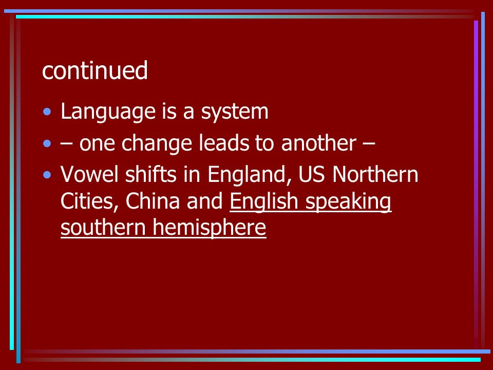 continued Language is a system – one change leads to another – Vowel shifts in England, US Northern Cities, China and English speaking southern hemisphere