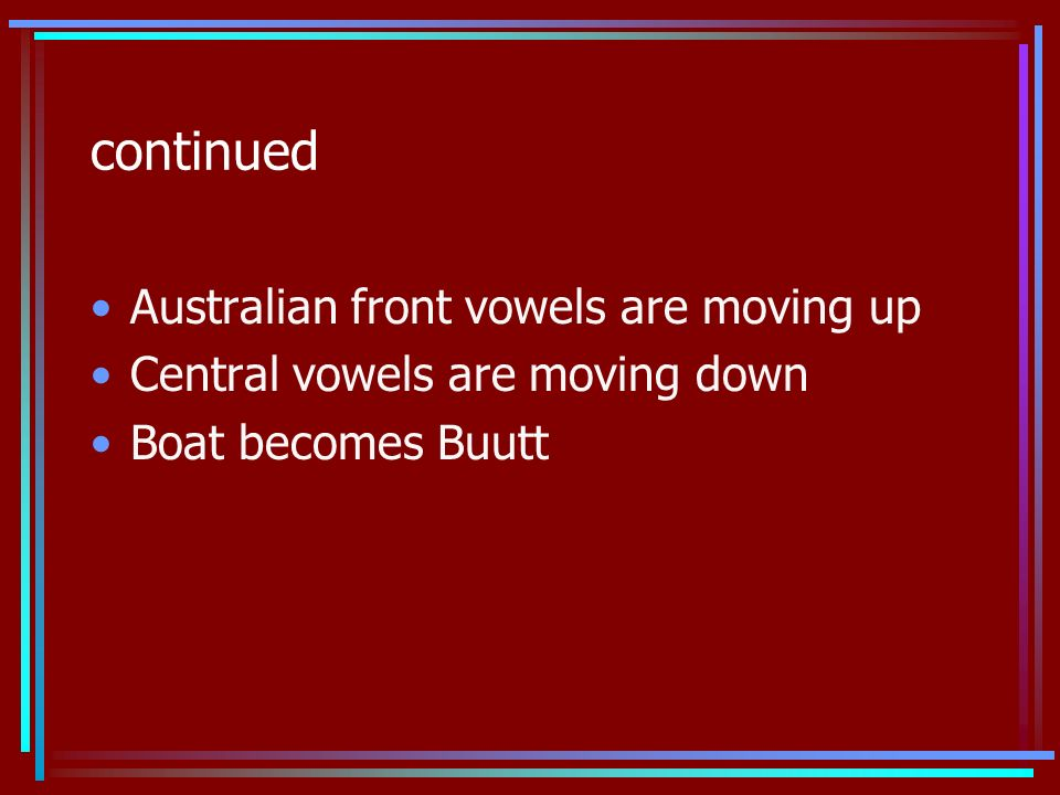 continued Australian front vowels are moving up Central vowels are moving down Boat becomes Buutt