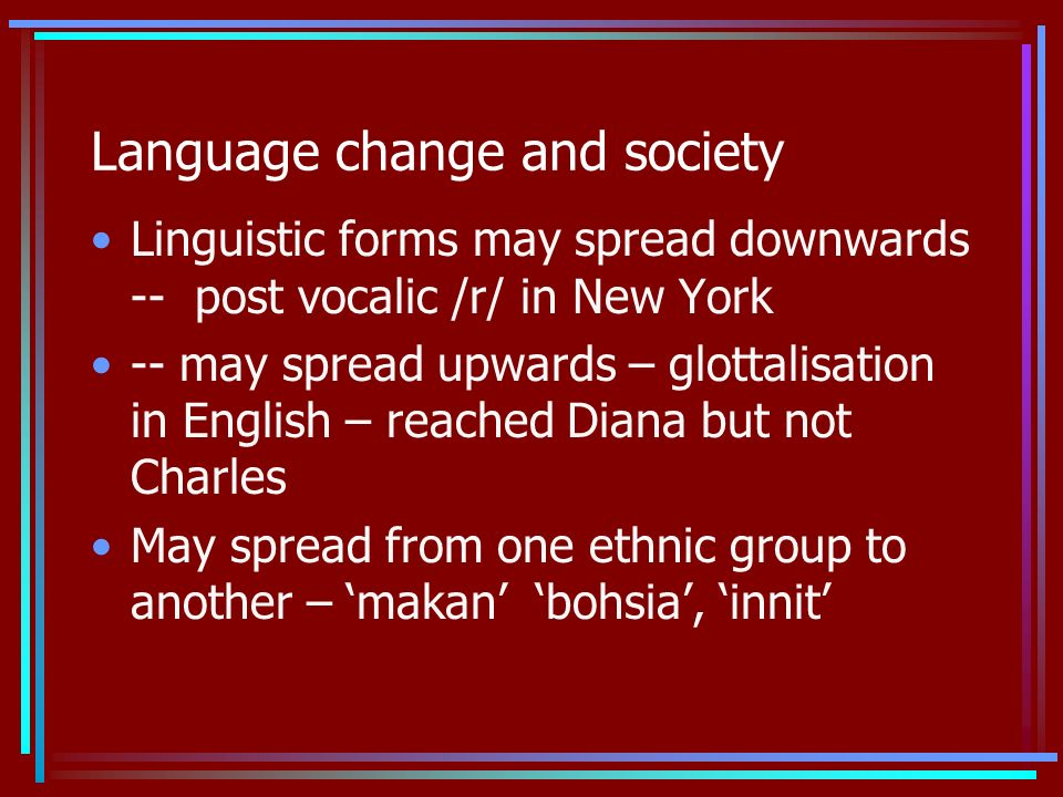 Language change and society Linguistic forms may spread downwards -- post vocalic /r/ in New York -- may spread upwards – glottalisation in English – reached Diana but not Charles May spread from one ethnic group to another – makan bohsia, innit