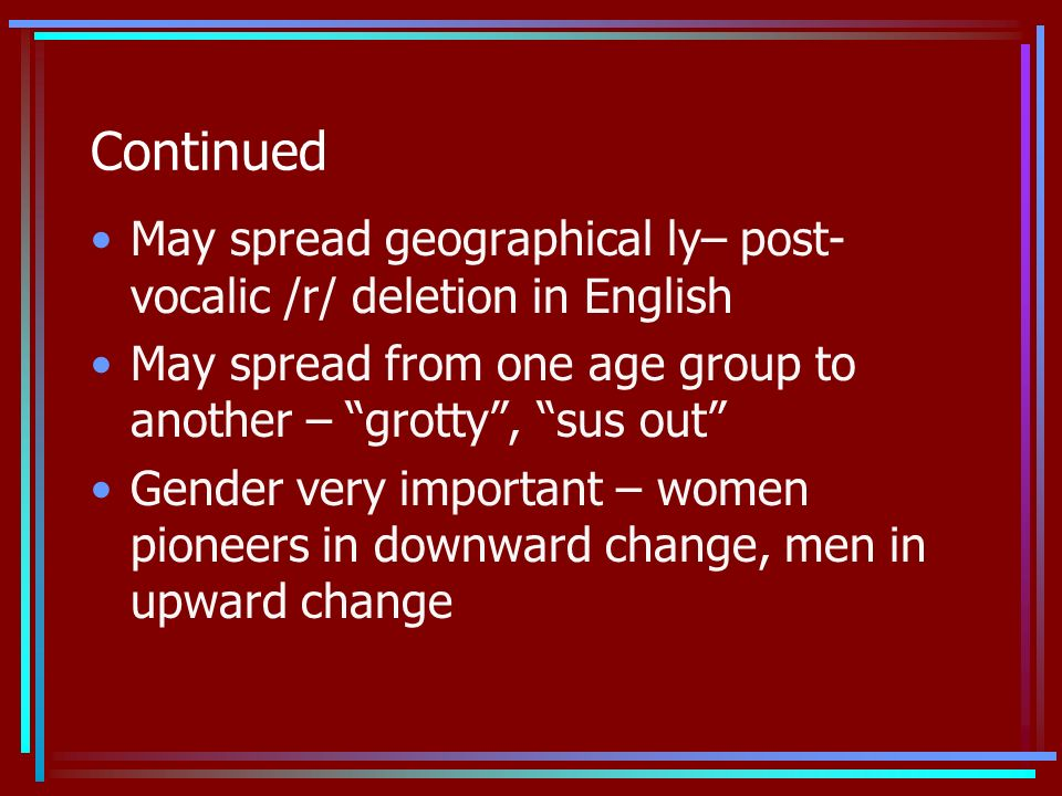 Continued May spread geographical ly– post- vocalic /r/ deletion in English May spread from one age group to another – grotty, sus out Gender very important – women pioneers in downward change, men in upward change