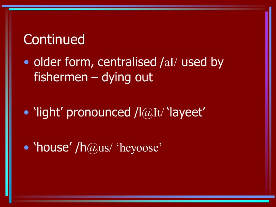 Continued older form, centralised / aI/ used by fishermen – dying out light pronounced /l @It/ layeet house /h @us/ heyoose