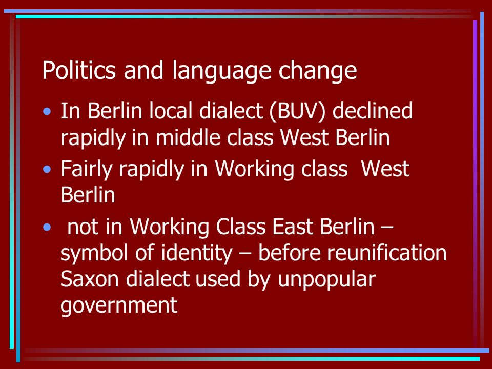 Politics and language change In Berlin local dialect (BUV) declined rapidly in middle class West Berlin Fairly rapidly in Working class West Berlin not in Working Class East Berlin – symbol of identity – before reunification Saxon dialect used by unpopular government
