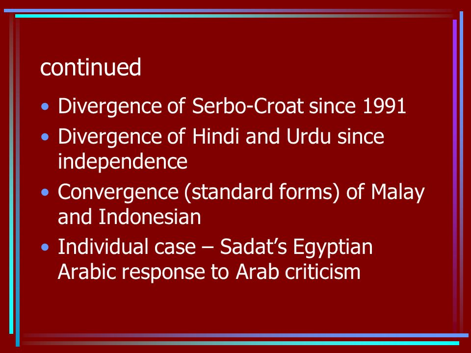 continued Divergence of Serbo-Croat since 1991 Divergence of Hindi and Urdu since independence Convergence (standard forms) of Malay and Indonesian Individual case – Sadats Egyptian Arabic response to Arab criticism