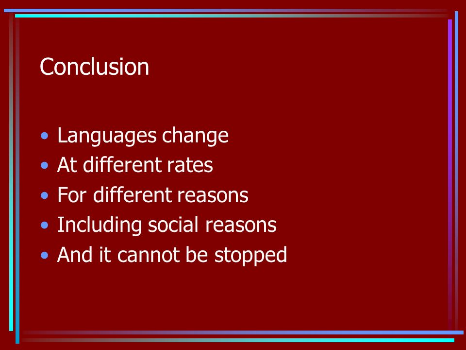 Conclusion Languages change At different rates For different reasons Including social reasons And it cannot be stopped