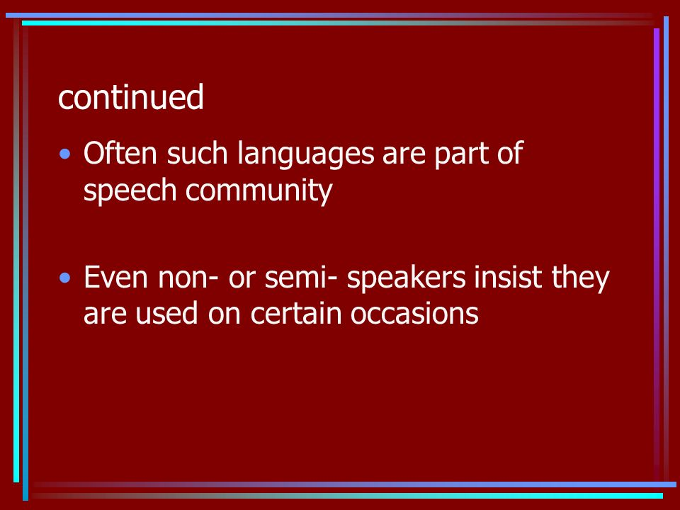 continued Often such languages are part of speech community Even non- or semi- speakers insist they are used on certain occasions