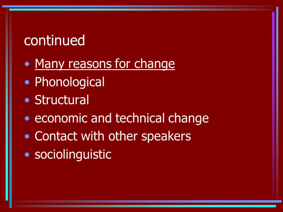 continued Many reasons for change Phonological Structural economic and technical change Contact with other speakers sociolinguistic