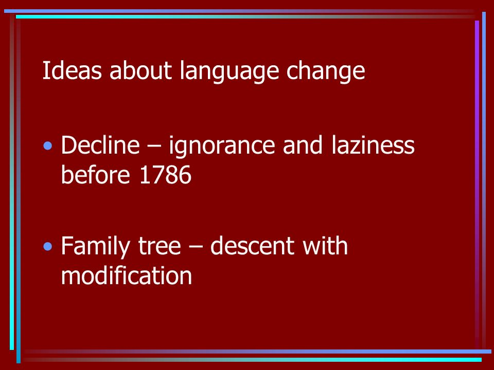 Ideas about language change Decline – ignorance and laziness before 1786 Family tree – descent with modification