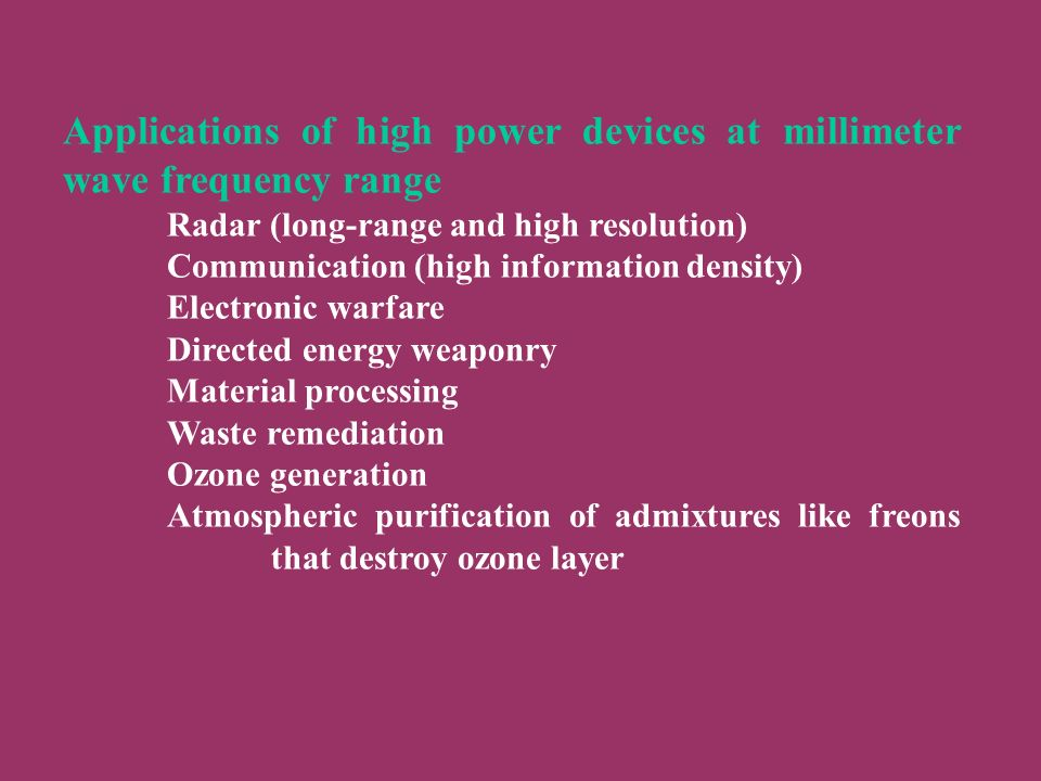 Applications of high power devices at millimeter wave frequency range Radar (long-range and high resolution) Communication (high information density) Electronic warfare Directed energy weaponry Material processing Waste remediation Ozone generation Atmospheric purification of admixtures like freons that destroy ozone layer