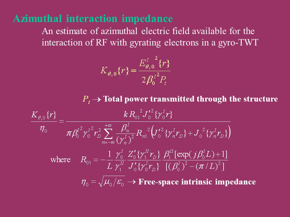 Azimuthal interaction impedance An estimate of azimuthal electric field available for the interaction of RF with gyrating electrons in a gyro-TWT P t Total power transmitted through the structure Free-space intrinsic impedance