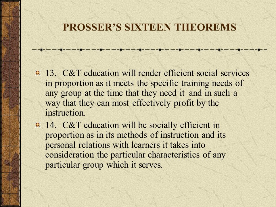 PROSSERS SIXTEEN THEOREMS 10.The effective establishment of process habits in any learner will be secured in proportion as the training is given on actual jobs and not on exercises or pseudo jobs.