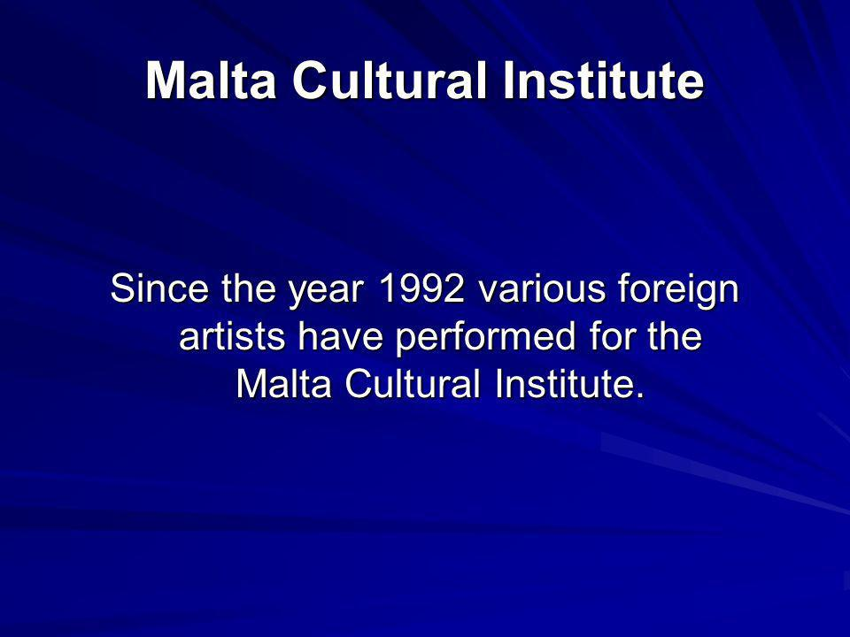 Malta Cultural Institute Since the year 1992 various foreign artists have performed for the Malta Cultural Institute.