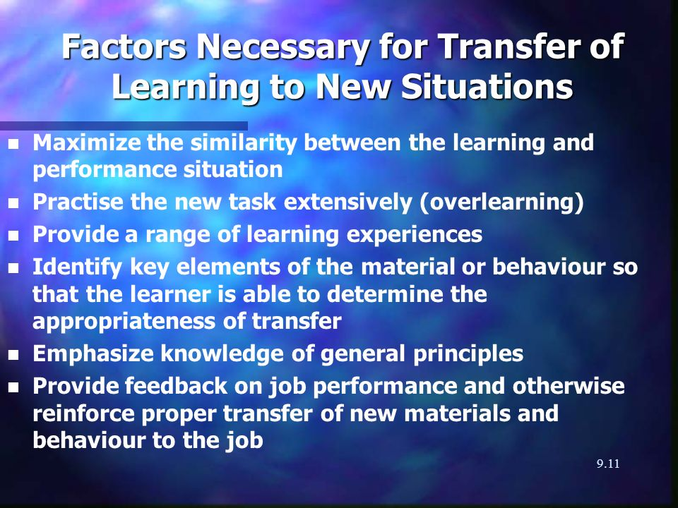 9.11 Factors Necessary for Transfer of Learning to New Situations n n Maximize the similarity between the learning and performance situation n n Practise the new task extensively (overlearning) n n Provide a range of learning experiences n n Identify key elements of the material or behaviour so that the learner is able to determine the appropriateness of transfer n n Emphasize knowledge of general principles n n Provide feedback on job performance and otherwise reinforce proper transfer of new materials and behaviour to the job