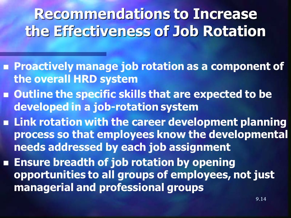 9.14 Recommendations to Increase the Effectiveness of Job Rotation n n Proactively manage job rotation as a component of the overall HRD system n n Outline the specific skills that are expected to be developed in a job-rotation system n n Link rotation with the career development planning process so that employees know the developmental needs addressed by each job assignment n n Ensure breadth of job rotation by opening opportunities to all groups of employees, not just managerial and professional groups