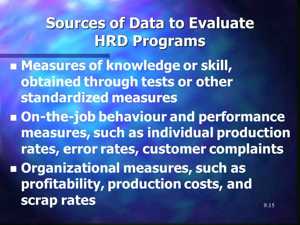9.15 Sources of Data to Evaluate HRD Programs n n Measures of knowledge or skill, obtained through tests or other standardized measures n n On-the-job behaviour and performance measures, such as individual production rates, error rates, customer complaints n n Organizational measures, such as profitability, production costs, and scrap rates