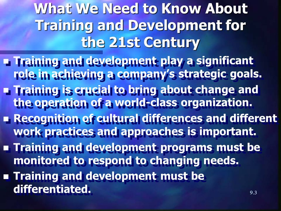 9.3 What We Need to Know About Training and Development for the 21st Century n n Training and development play a significant role in achieving a companys strategic goals.