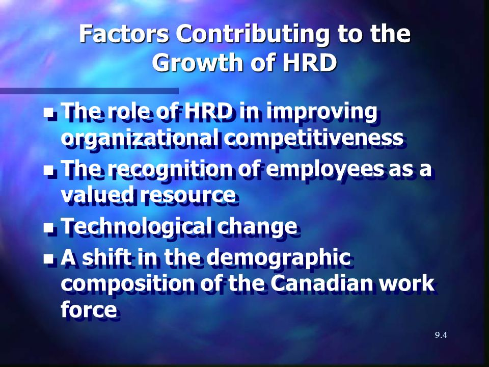 9.4 Factors Contributing to the Growth of HRD n n The role of HRD in improving organizational competitiveness n n The recognition of employees as a valued resource n n Technological change n n A shift in the demographic composition of the Canadian work force n n The role of HRD in improving organizational competitiveness n n The recognition of employees as a valued resource n n Technological change n n A shift in the demographic composition of the Canadian work force