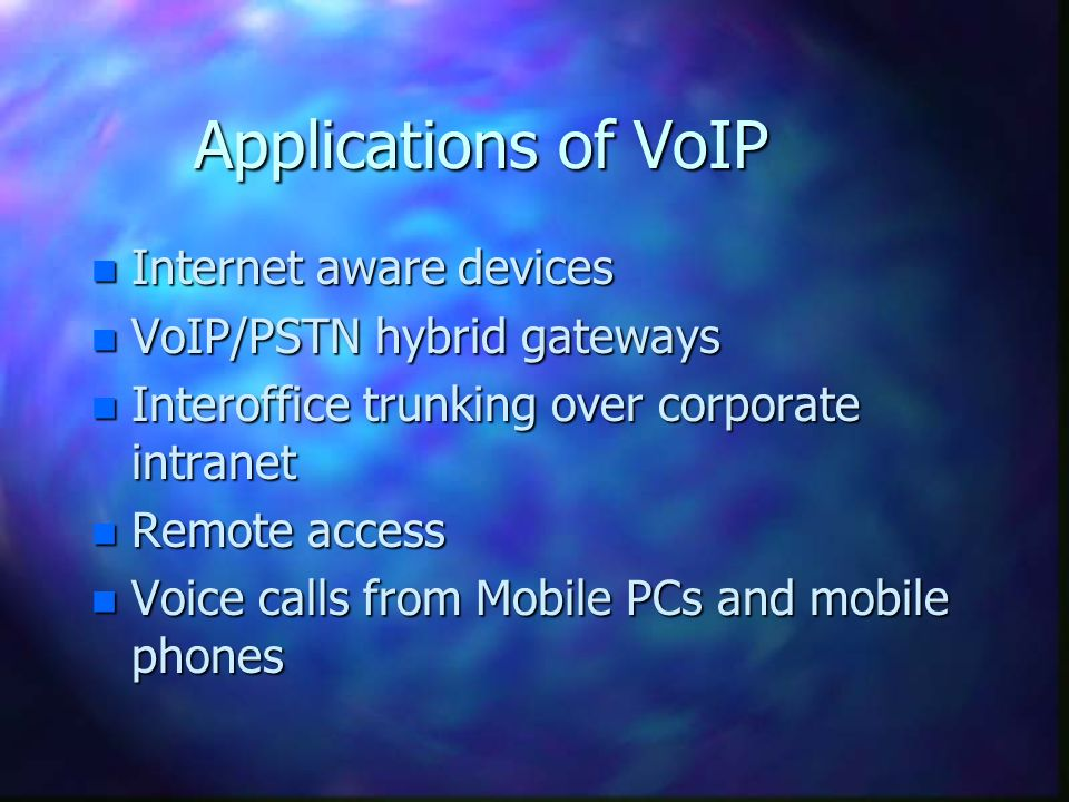 Applications of VoIP n Internet aware devices n VoIP/PSTN hybrid gateways n Interoffice trunking over corporate intranet n Remote access n Voice calls from Mobile PCs and mobile phones