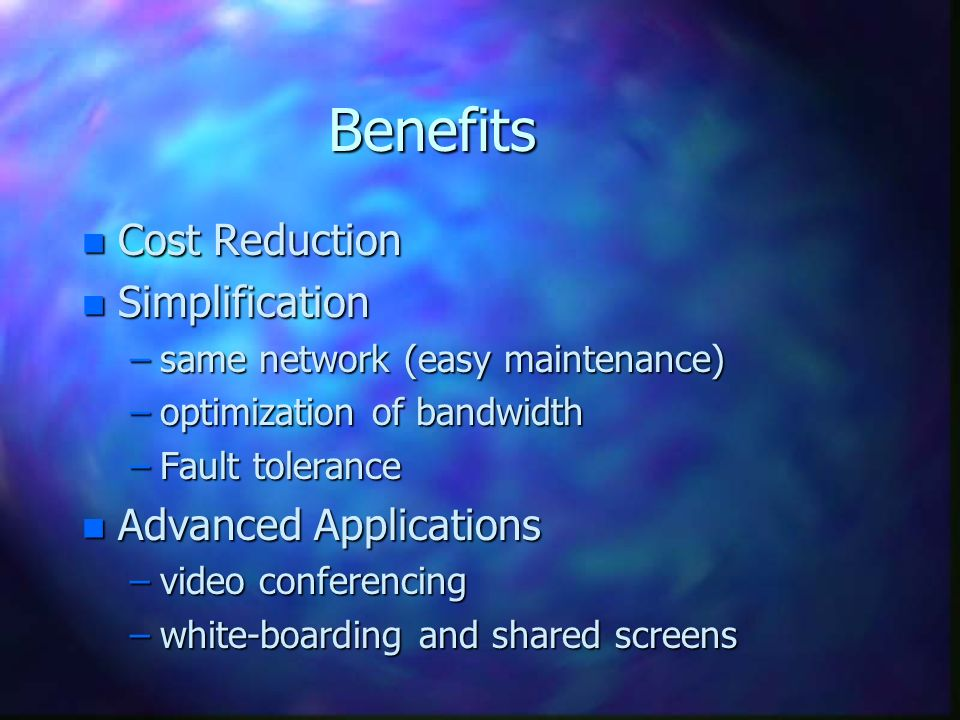Benefits n Cost Reduction n Simplification –same network (easy maintenance) –optimization of bandwidth –Fault tolerance n Advanced Applications –video conferencing –white-boarding and shared screens