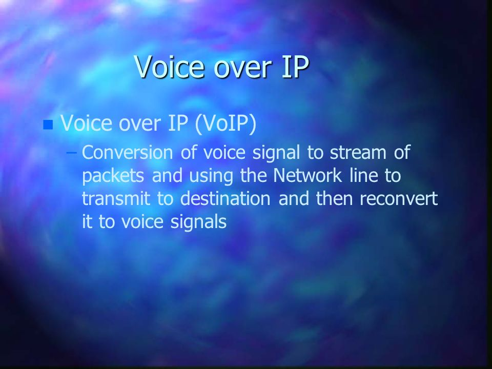 Voice over IP n n Voice over IP (VoIP) – –Conversion of voice signal to stream of packets and using the Network line to transmit to destination and then reconvert it to voice signals