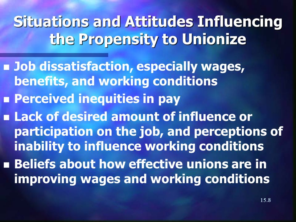 15.8 Situations and Attitudes Influencing the Propensity to Unionize n n Job dissatisfaction, especially wages, benefits, and working conditions n n Perceived inequities in pay n n Lack of desired amount of influence or participation on the job, and perceptions of inability to influence working conditions n n Beliefs about how effective unions are in improving wages and working conditions