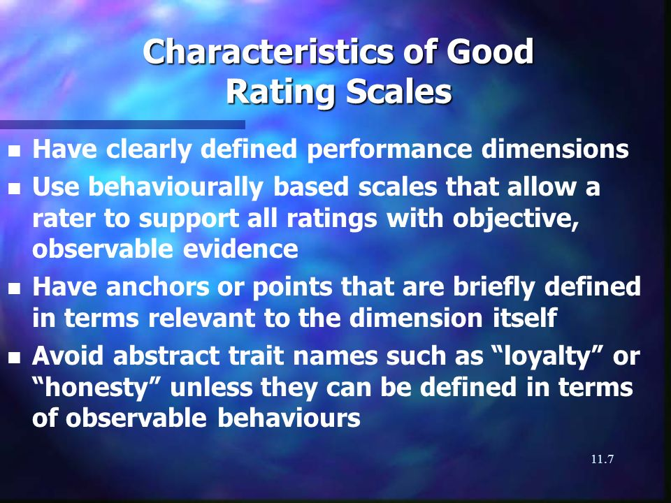 11.7 Characteristics of Good Rating Scales n n Have clearly defined performance dimensions n n Use behaviourally based scales that allow a rater to support all ratings with objective, observable evidence n n Have anchors or points that are briefly defined in terms relevant to the dimension itself n n Avoid abstract trait names such as loyalty or honesty unless they can be defined in terms of observable behaviours