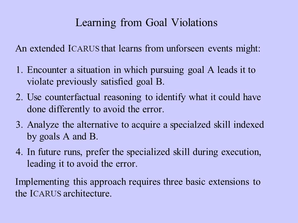 Learning from Goal Violations An extended I CARUS that learns from unforseen events might: Implementing this approach requires three basic extensions to the I CARUS architecture.