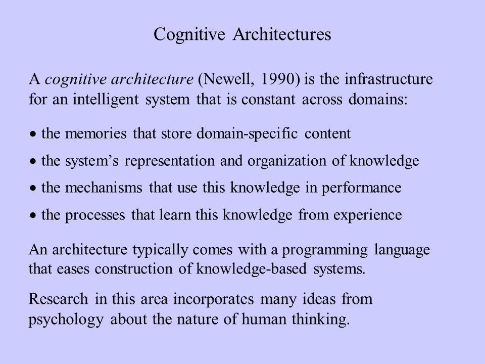 Cognitive Architectures A cognitive architecture (Newell, 1990) is the infrastructure for an intelligent system that is constant across domains: the memories that store domain-specific content the systems representation and organization of knowledge the mechanisms that use this knowledge in performance the processes that learn this knowledge from experience An architecture typically comes with a programming language that eases construction of knowledge-based systems.