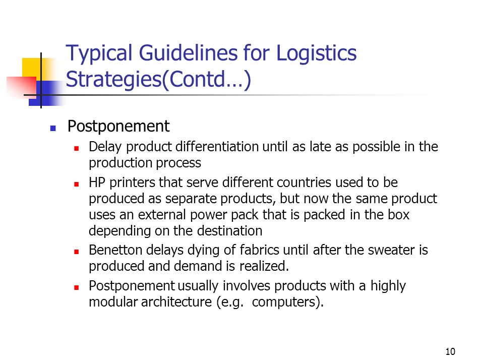 10 Typical Guidelines for Logistics Strategies(Contd…) Postponement Delay product differentiation until as late as possible in the production process HP printers that serve different countries used to be produced as separate products, but now the same product uses an external power pack that is packed in the box depending on the destination Benetton delays dying of fabrics until after the sweater is produced and demand is realized.