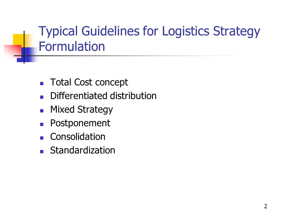 2 Typical Guidelines for Logistics Strategy Formulation Total Cost concept Differentiated distribution Mixed Strategy Postponement Consolidation Standardization