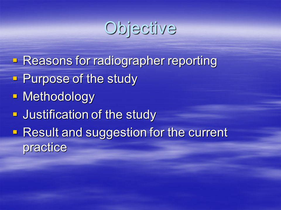 Objective Reasons for radiographer reporting Reasons for radiographer reporting Purpose of the study Purpose of the study Methodology Methodology Justification of the study Justification of the study Result and suggestion for the current practice Result and suggestion for the current practice