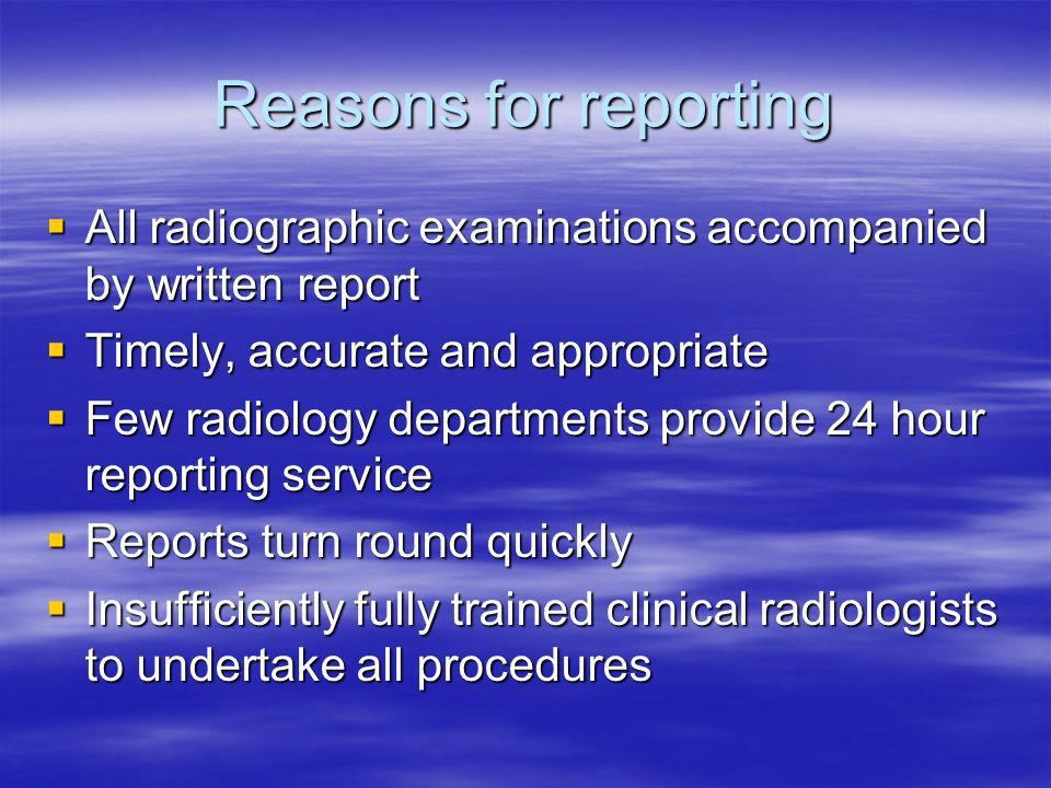 Reasons for reporting All radiographic examinations accompanied by written report All radiographic examinations accompanied by written report Timely, accurate and appropriate Timely, accurate and appropriate Few radiology departments provide 24 hour reporting service Few radiology departments provide 24 hour reporting service Reports turn round quickly Reports turn round quickly Insufficiently fully trained clinical radiologists to undertake all procedures Insufficiently fully trained clinical radiologists to undertake all procedures