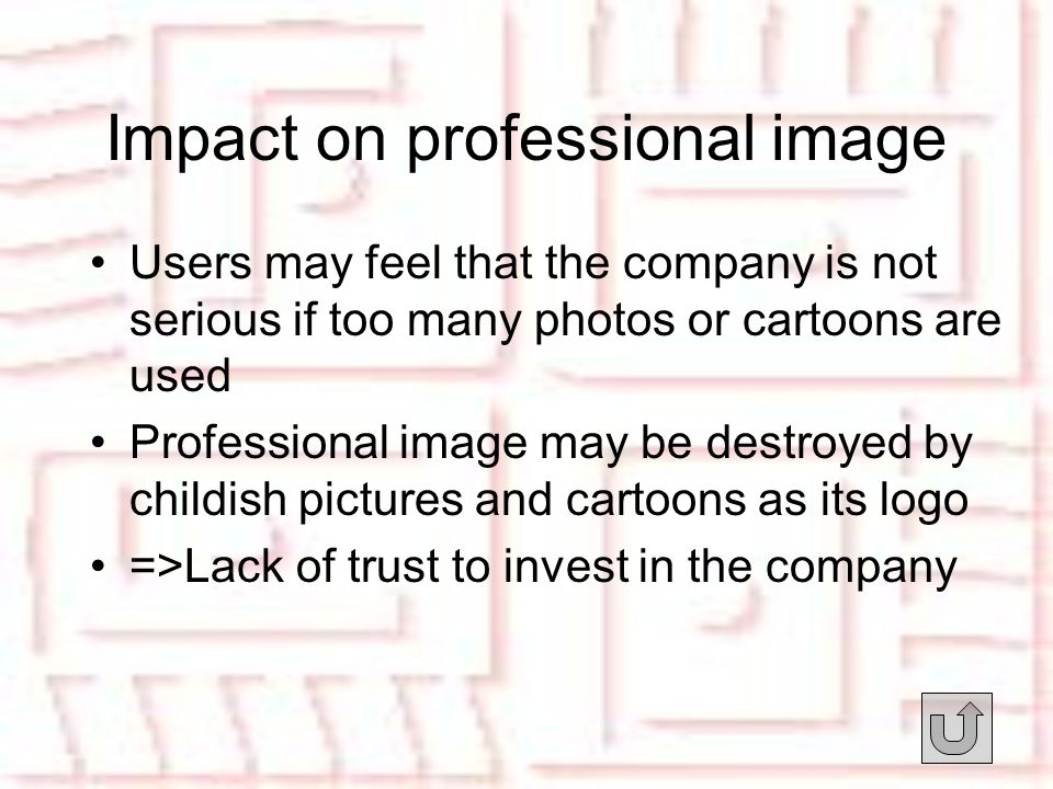 Impact on professional image Users may feel that the company is not serious if too many photos or cartoons are used Professional image may be destroyed by childish pictures and cartoons as its logo =>Lack of trust to invest in the company