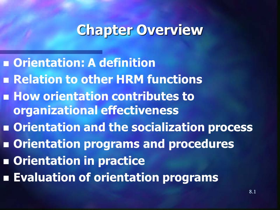 8.1 Chapter Overview n n Orientation: A definition n n Relation to other HRM functions n n How orientation contributes to organizational effectiveness n n Orientation and the socialization process n n Orientation programs and procedures n n Orientation in practice n n Evaluation of orientation programs