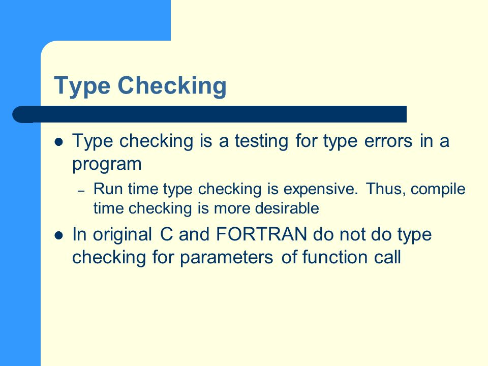 Type Checking Type checking is a testing for type errors in a program – Run time type checking is expensive.