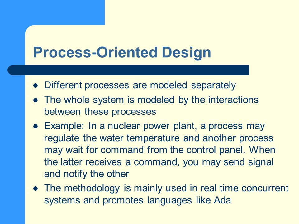 Process-Oriented Design Different processes are modeled separately The whole system is modeled by the interactions between these processes Example: In a nuclear power plant, a process may regulate the water temperature and another process may wait for command from the control panel.
