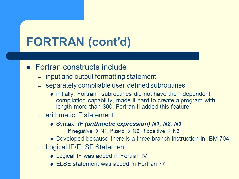 FORTRAN (cont d) Fortran constructs include – input and output formatting statement – separately compliable user-defined subroutines initially, Fortran I subroutines did not have the independent compilation capability, made it hard to create a program with length more than 300.
