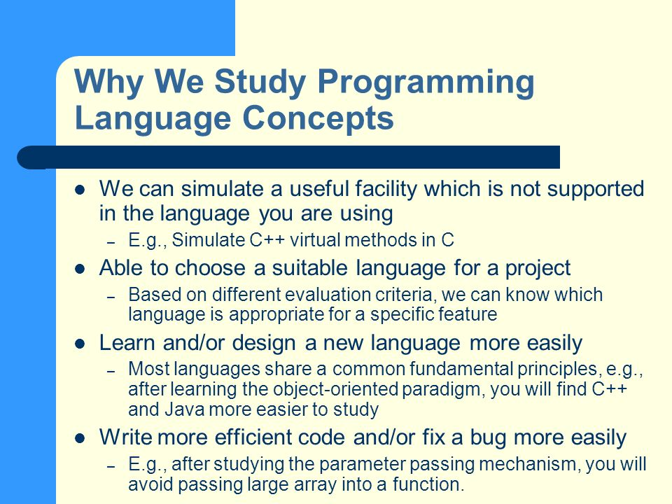 Why We Study Programming Language Concepts We can simulate a useful facility which is not supported in the language you are using – E.g., Simulate C++ virtual methods in C Able to choose a suitable language for a project – Based on different evaluation criteria, we can know which language is appropriate for a specific feature Learn and/or design a new language more easily – Most languages share a common fundamental principles, e.g., after learning the object-oriented paradigm, you will find C++ and Java more easier to study Write more efficient code and/or fix a bug more easily – E.g., after studying the parameter passing mechanism, you will avoid passing large array into a function.