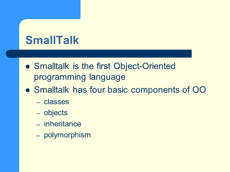 SmallTalk Smalltalk is the first Object-Oriented programming language Smalltalk has four basic components of OO – classes – objects – inheritance – polymorphism