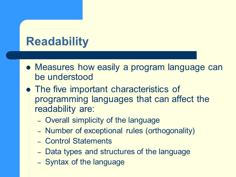 Readability Measures how easily a program language can be understood The five important characteristics of programming languages that can affect the readability are: – Overall simplicity of the language – Number of exceptional rules (orthogonality) – Control Statements – Data types and structures of the language – Syntax of the language
